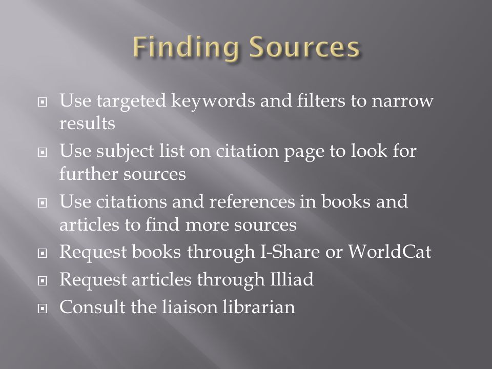 Use targeted keywords and filters to narrow results Use subject list on citation page to look for further sources Use citations and references in books and articles to find more sources Request books through I-Share or WorldCat Request articles through Illiad Consult the liaison librarian