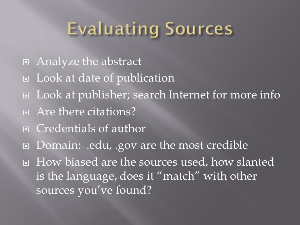 Analyze the abstract Look at date of publication Look at publisher; search Internet for more info Are there citations.
