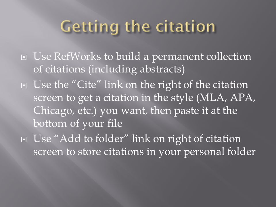 Use RefWorks to build a permanent collection of citations (including abstracts) Use the Cite link on the right of the citation screen to get a citation in the style (MLA, APA, Chicago, etc.) you want, then paste it at the bottom of your file Use Add to folder link on right of citation screen to store citations in your personal folder