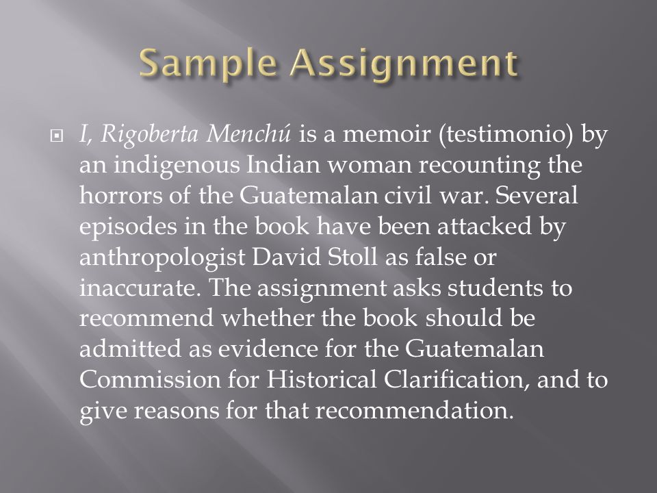 I, Rigoberta Menchú is a memoir (testimonio) by an indigenous Indian woman recounting the horrors of the Guatemalan civil war.