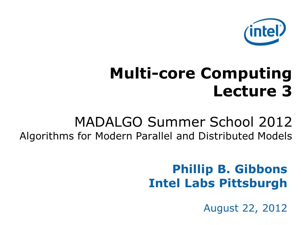 Multi-core Computing Lecture 3 MADALGO Summer School 2012 Algorithms for Modern Parallel and Distributed Models Phillip B. Gibbons Intel Labs Pittsbur