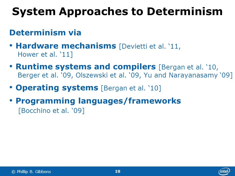 18 © Phillip B. Gibbons System Approaches to Determinism Determinism via Hardware mechanisms [Devietti et al. 11, Hower et al. 11] Runtime systems and