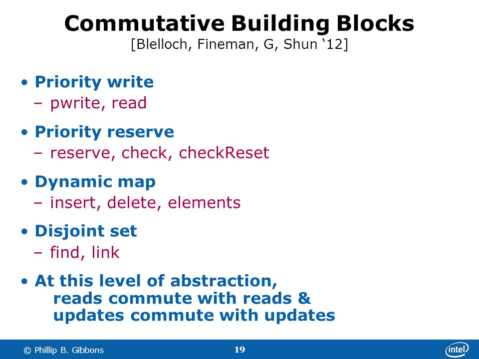 19 © Phillip B. Gibbons Commutative Building Blocks [Blelloch, Fineman, G, Shun 12] Priority write –pwrite, read Priority reserve –reserve, check, che