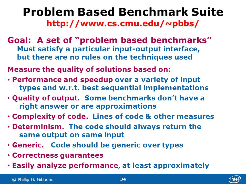 34 © Phillip B. Gibbons Problem Based Benchmark Suite http://www.cs.cmu.edu/~pbbs/ Goal: A set of problem based benchmarks Must satisfy a particular i