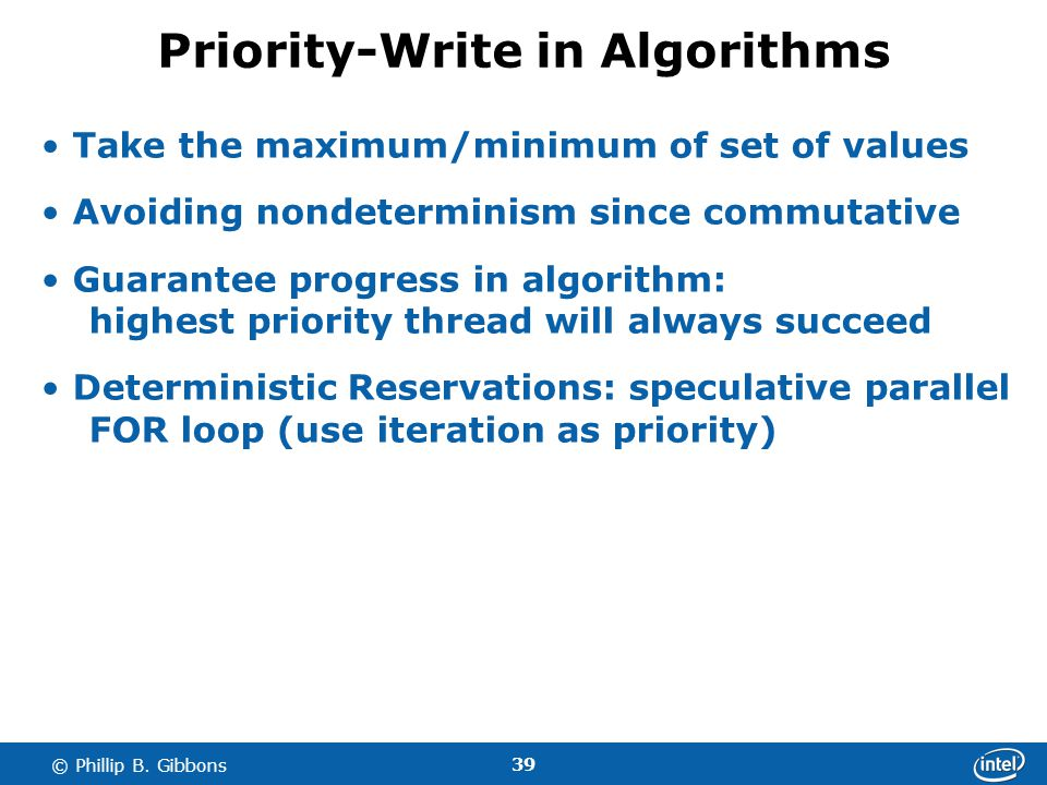 39 © Phillip B. Gibbons Priority-Write in Algorithms Take the maximum/minimum of set of values Avoiding nondeterminism since commutative Guarantee pro