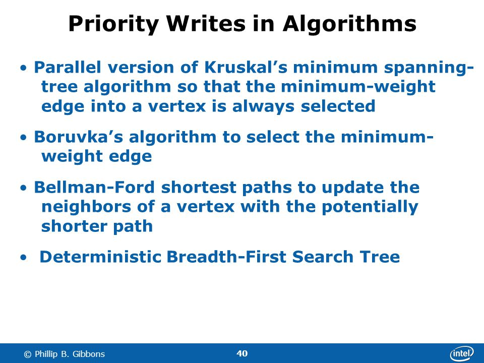 40 © Phillip B. Gibbons Priority Writes in Algorithms Parallel version of Kruskals minimum spanning- tree algorithm so that the minimum-weight edge in