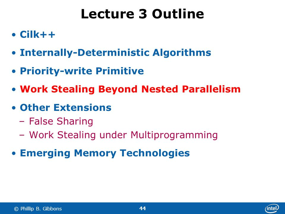 44 © Phillip B. Gibbons Lecture 3 Outline Cilk++ Internally-Deterministic Algorithms Priority-write Primitive Work Stealing Beyond Nested Parallelism