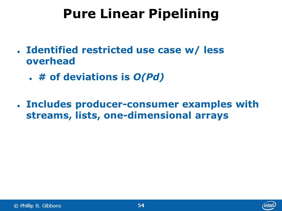 54 © Phillip B. Gibbons Pure Linear Pipelining Identified restricted use case w/ less overhead # of deviations is O(Pd) Includes producer-consumer exa