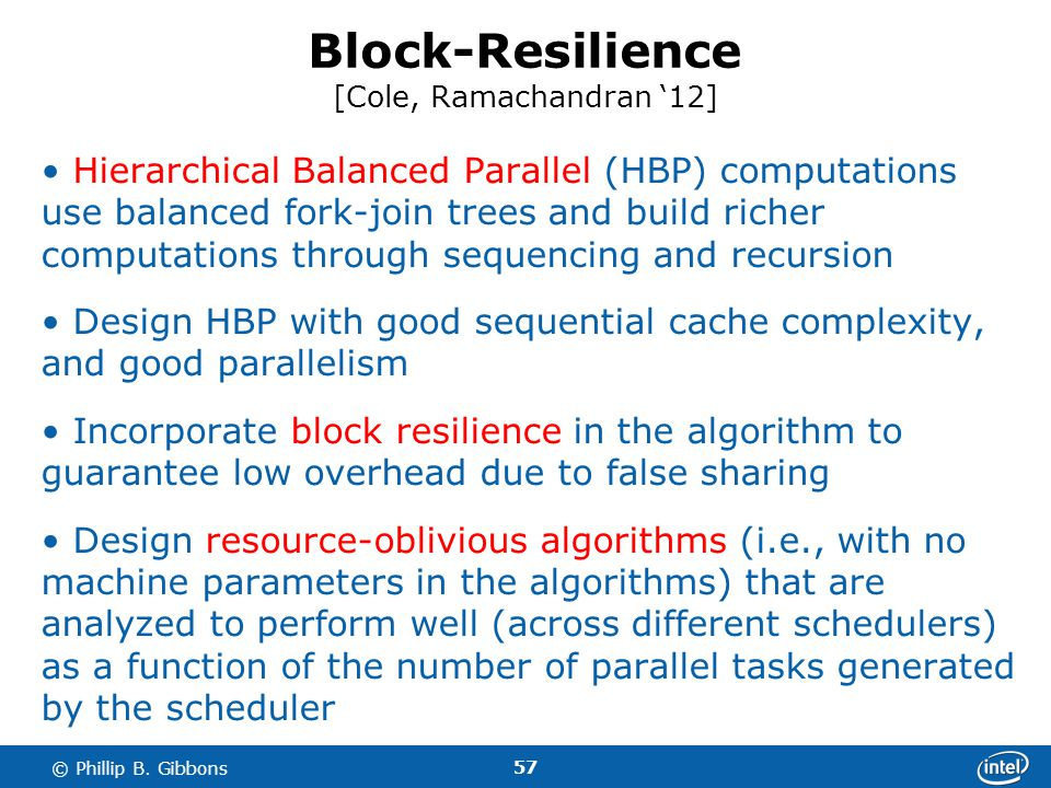 57 © Phillip B. Gibbons Block-Resilience [Cole, Ramachandran 12] Hierarchical Balanced Parallel (HBP) computations use balanced fork-join trees and bu