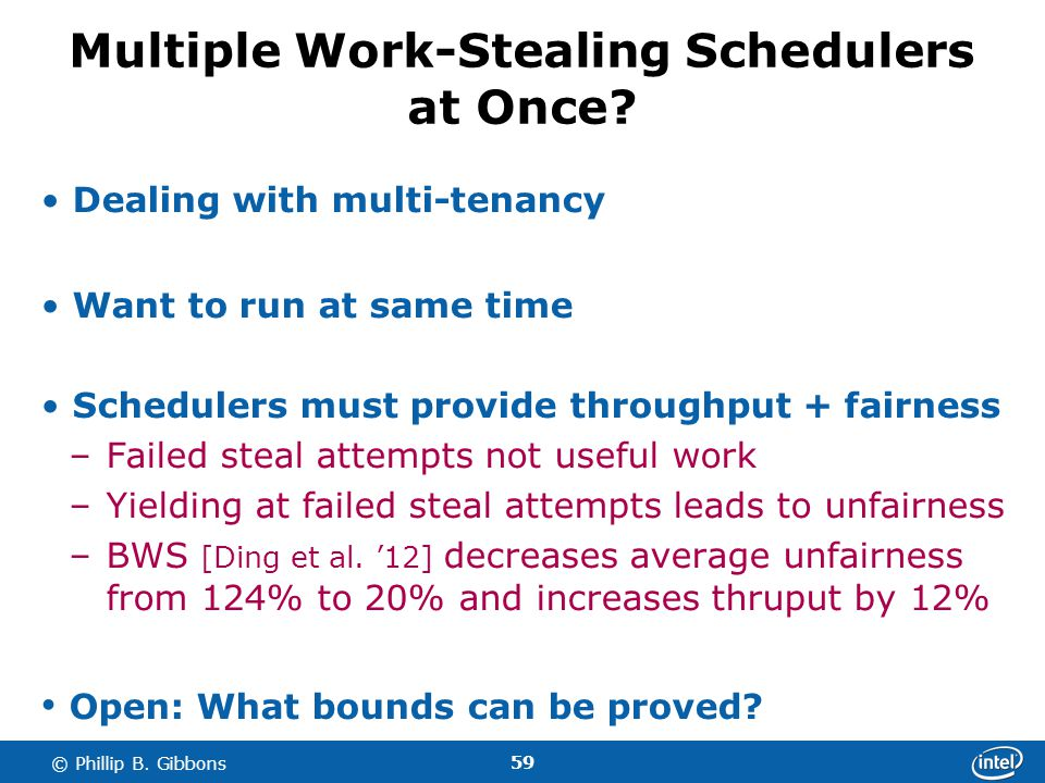 59 © Phillip B. Gibbons Multiple Work-Stealing Schedulers at Once? Dealing with multi-tenancy Want to run at same time Schedulers must provide through
