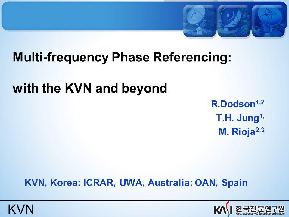 KVN Multi-frequency Phase Referencing: with the KVN and beyond R.Dodson 1,2 T.H. Jung 1, M. Rioja 2,3 KVN, Korea: ICRAR, UWA, Australia: OAN, Spain