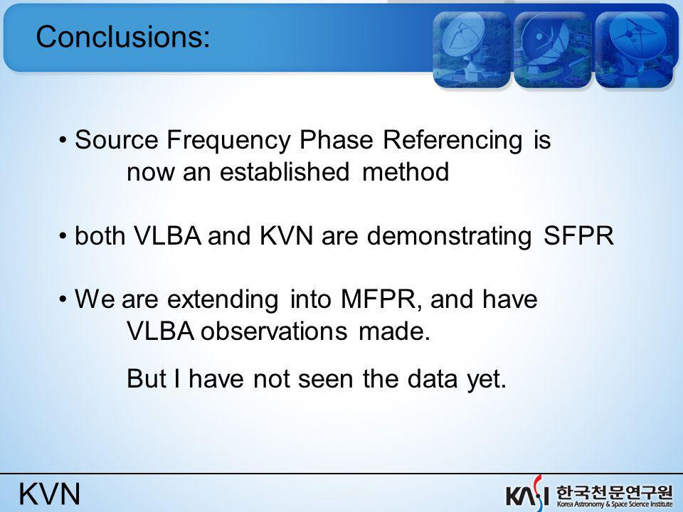 KVN Conclusions: Source Frequency Phase Referencing is now an established method both VLBA and KVN are demonstrating SFPR We are extending into MFPR,