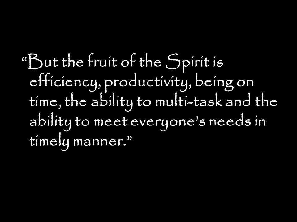 But the fruit of the Spirit is efficiency, productivity, being on time, the ability to multi-task and the ability to meet everyones needs in timely ma