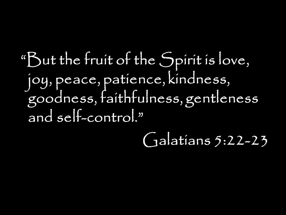 But the fruit of the Spirit is love, joy, peace, patience, kindness, goodness, faithfulness, gentleness and self-control. Galatians 5:22-23