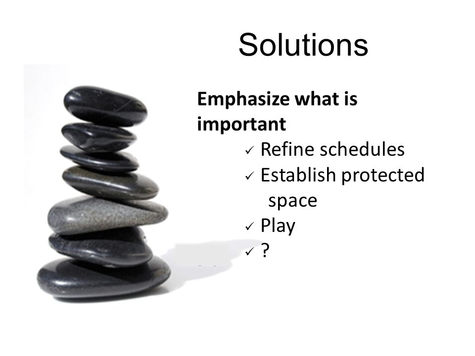 Solutions Emphasize what is important Refine schedules Establish protected space Play ?