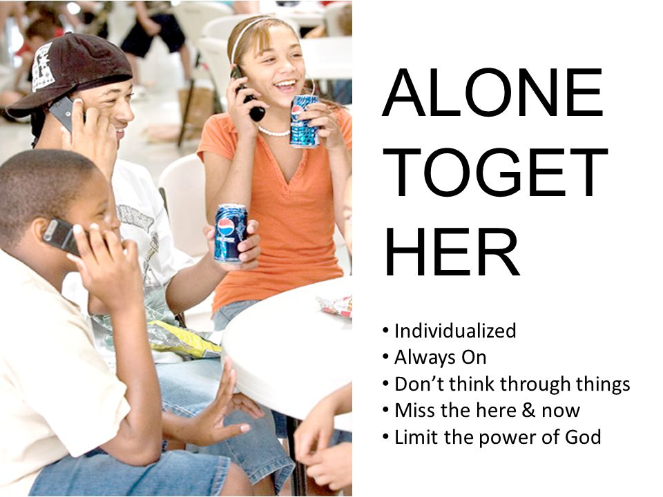Alone Together ALONE TOGET HER Individualized Always On Dont think through things Miss the here & now Limit the power of God
