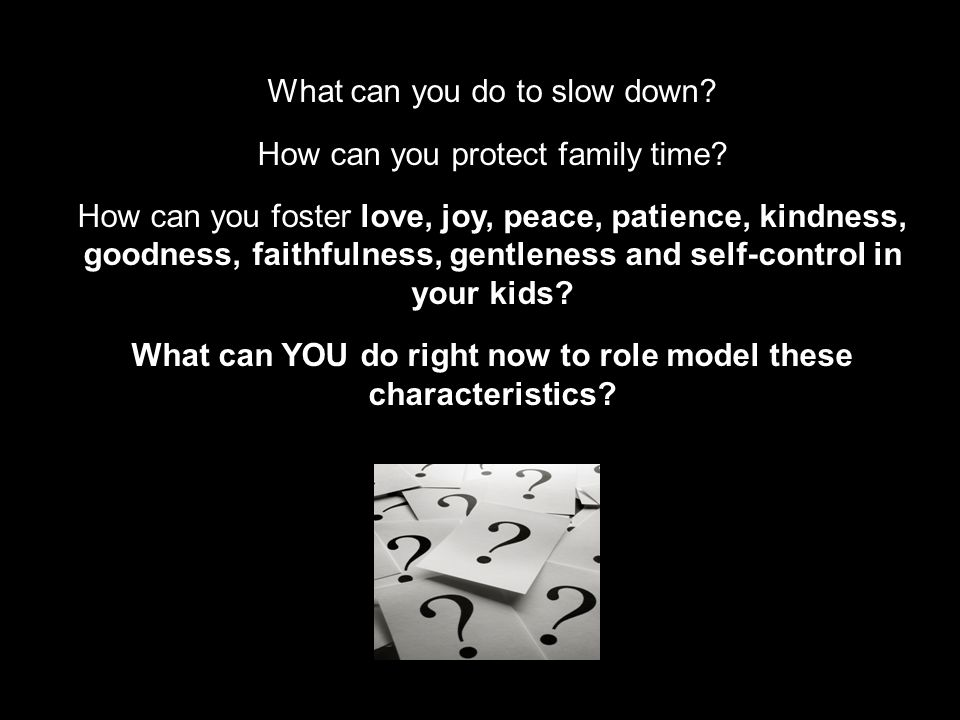 What can you do to slow down? How can you protect family time? How can you foster love, joy, peace, patience, kindness, goodness, faithfulness, gentle