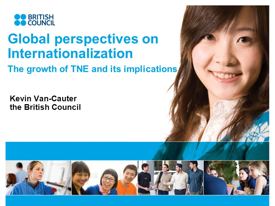 Global perspectives on Internationalization The growth of TNE and its implications Kevin Van-Cauter the British Council