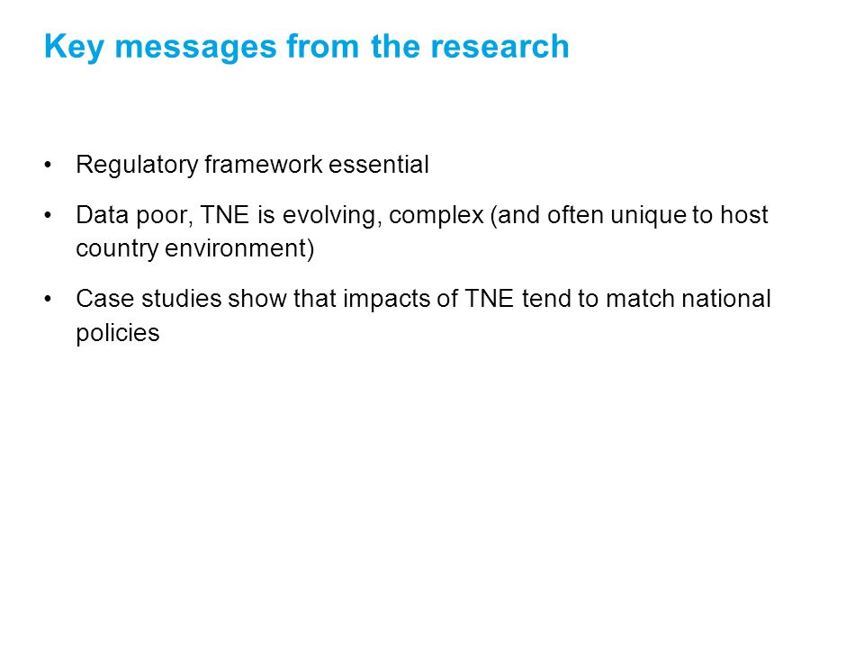 Key messages from the research Regulatory framework essential Data poor, TNE is evolving, complex (and often unique to host country environment) Case