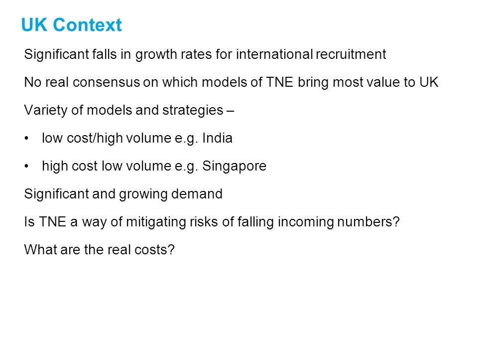 UK Context Significant falls in growth rates for international recruitment No real consensus on which models of TNE bring most value to UK Variety of