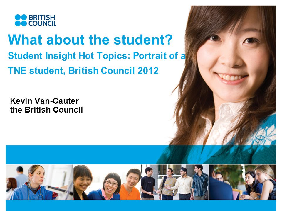 What about the student? Student Insight Hot Topics: Portrait of a TNE student, British Council 2012 Kevin Van-Cauter the British Council