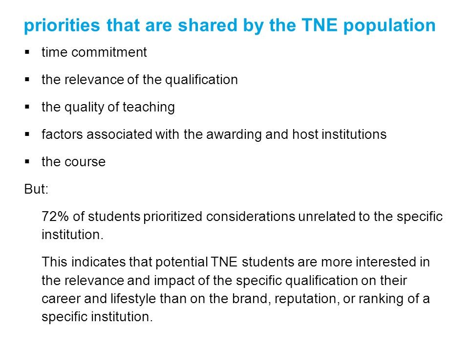 priorities that are shared by the TNE population time commitment the relevance of the qualification the quality of teaching factors associated with the awarding and host institutions the course But: 72% of students prioritized considerations unrelated to the specific institution.