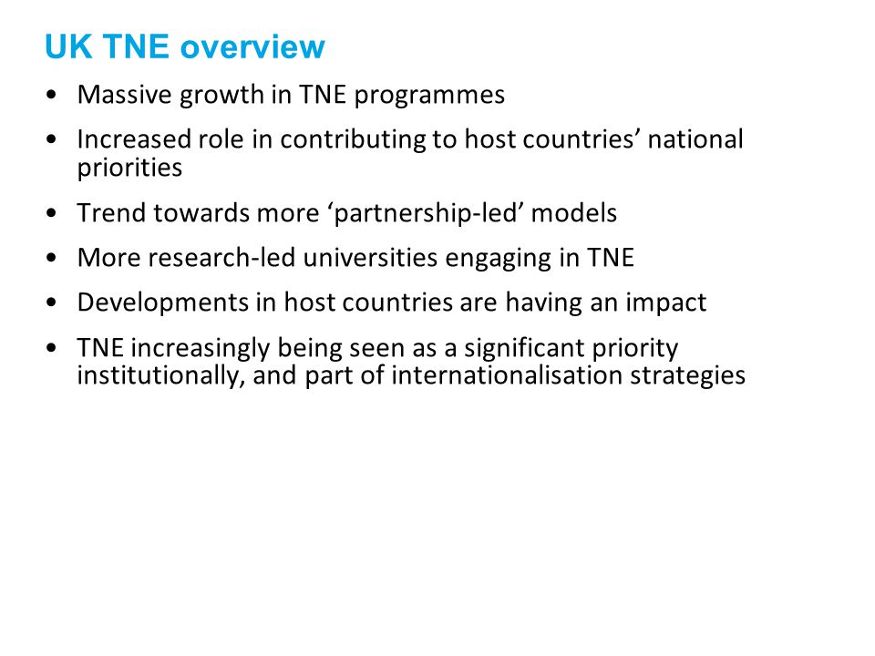 UK TNE overview Massive growth in TNE programmes Increased role in contributing to host countries national priorities Trend towards more partnership-led models More research-led universities engaging in TNE Developments in host countries are having an impact TNE increasingly being seen as a significant priority institutionally, and part of internationalisation strategies