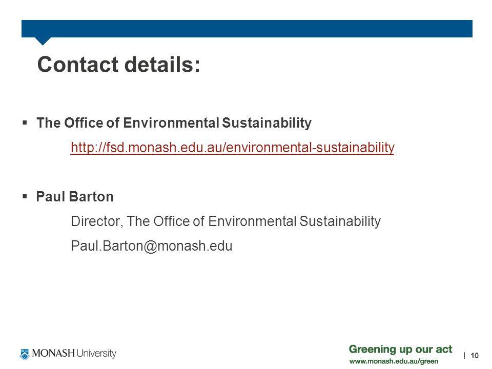 Contact details: The Office of Environmental Sustainability http://fsd.monash.edu.au/environmental-sustainability Paul Barton Director, The Office of Environmental Sustainability Paul.Barton@monash.edu 10