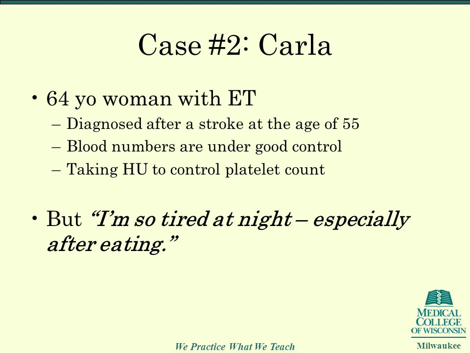 We Practice What We Teach Milwaukee Case #2: Carla 64 yo woman with ET –Diagnosed after a stroke at the age of 55 –Blood numbers are under good contro