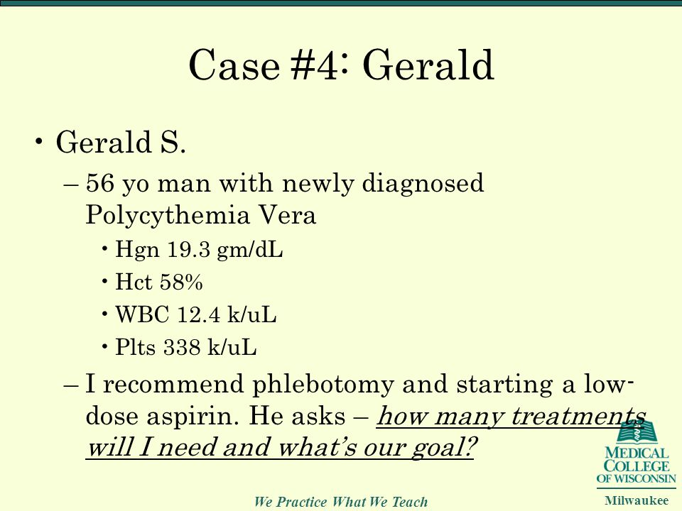 We Practice What We Teach Milwaukee Case #4: Gerald Gerald S. –56 yo man with newly diagnosed Polycythemia Vera Hgn 19.3 gm/dL Hct 58% WBC 12.4 k/uL P