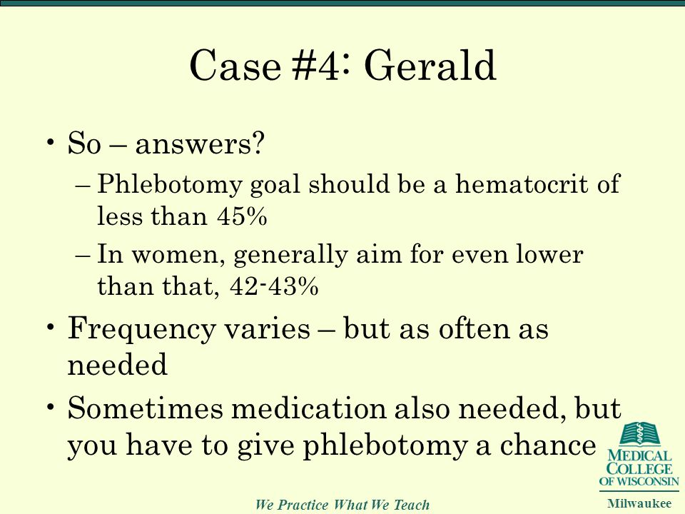 We Practice What We Teach Milwaukee Case #4: Gerald So – answers? –Phlebotomy goal should be a hematocrit of less than 45% –In women, generally aim fo