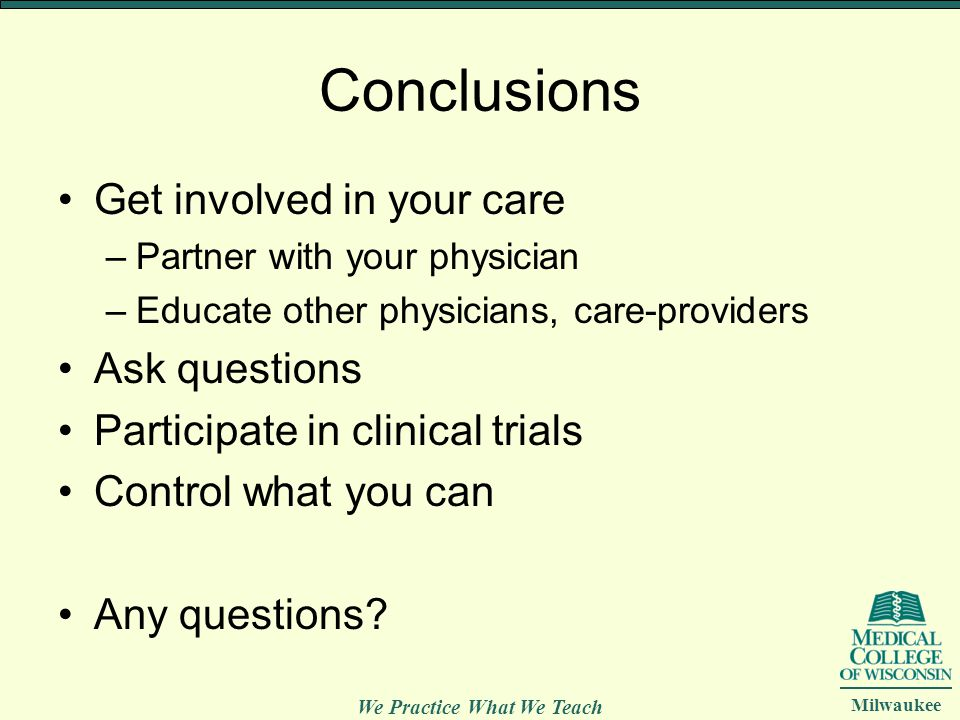We Practice What We Teach Milwaukee Conclusions Get involved in your care –Partner with your physician –Educate other physicians, care-providers Ask q