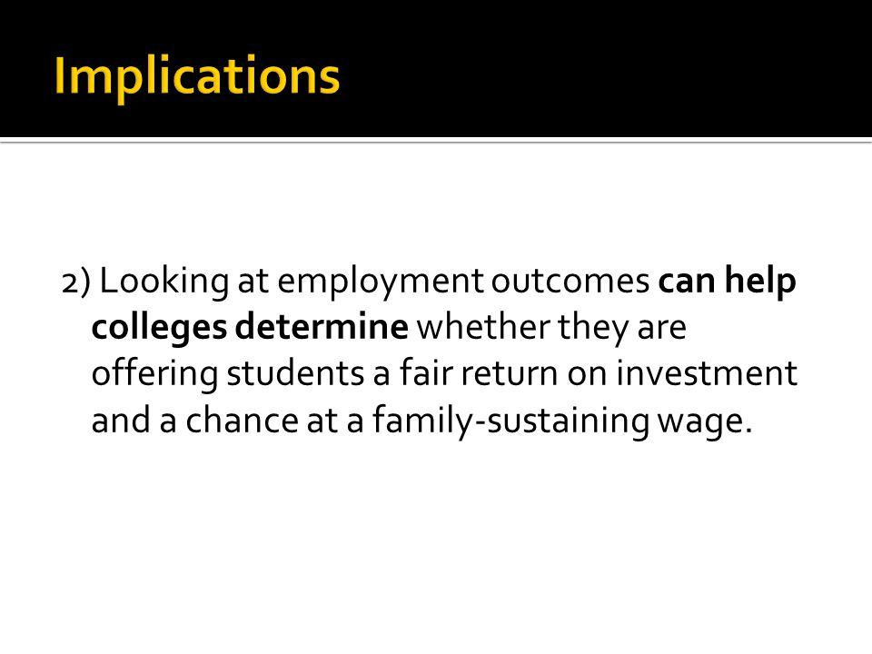 2) Looking at employment outcomes can help colleges determine whether they are offering students a fair return on investment and a chance at a family-sustaining wage.