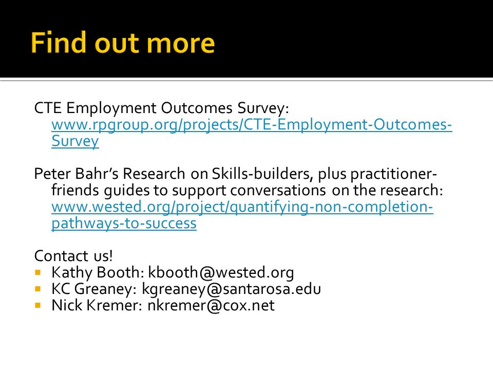 CTE Employment Outcomes Survey: www.rpgroup.org/projects/CTE-Employment-Outcomes- Survey www.rpgroup.org/projects/CTE-Employment-Outcomes- Survey Peter Bahrs Research on Skills-builders, plus practitioner- friends guides to support conversations on the research: www.wested.org/project/quantifying-non-completion- pathways-to-success www.wested.org/project/quantifying-non-completion- pathways-to-success Contact us.