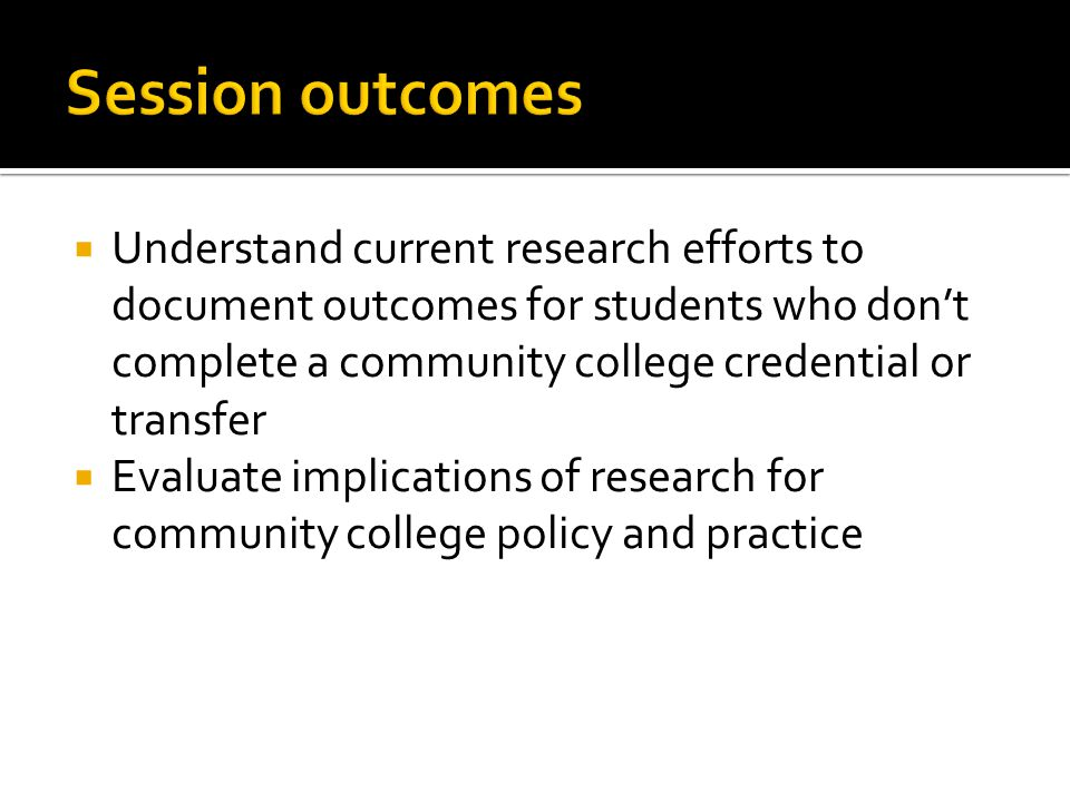 Understand current research efforts to document outcomes for students who dont complete a community college credential or transfer Evaluate implications of research for community college policy and practice
