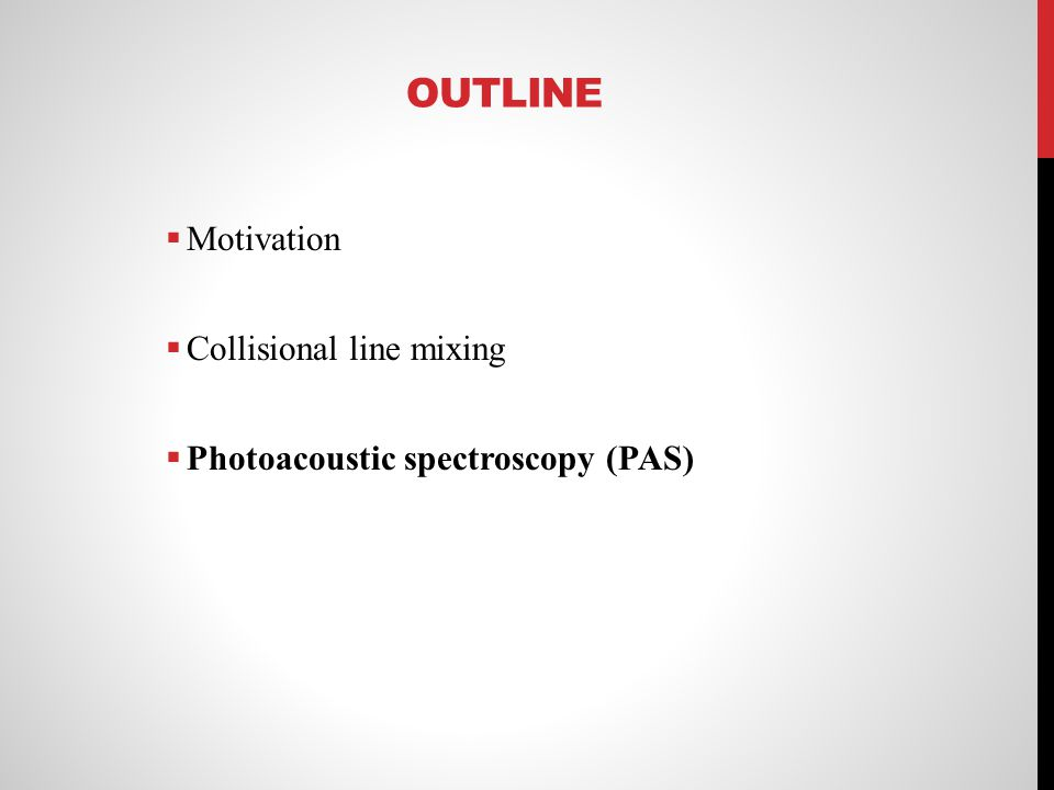 OUTLINE Motivation Collisional line mixing Photoacoustic spectroscopy (PAS)