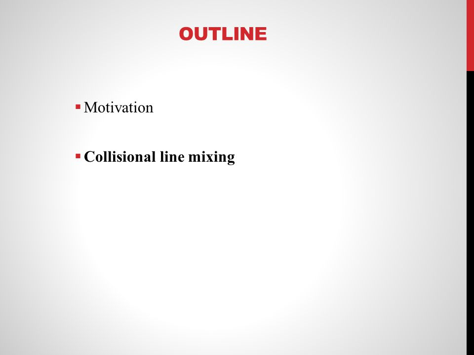 OUTLINE Motivation Collisional line mixing