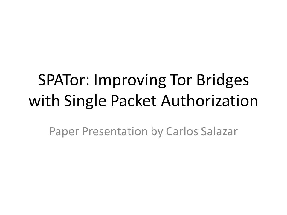 SPATor: Improving Tor Bridges with Single Packet Authorization Paper Presentation by Carlos Salazar