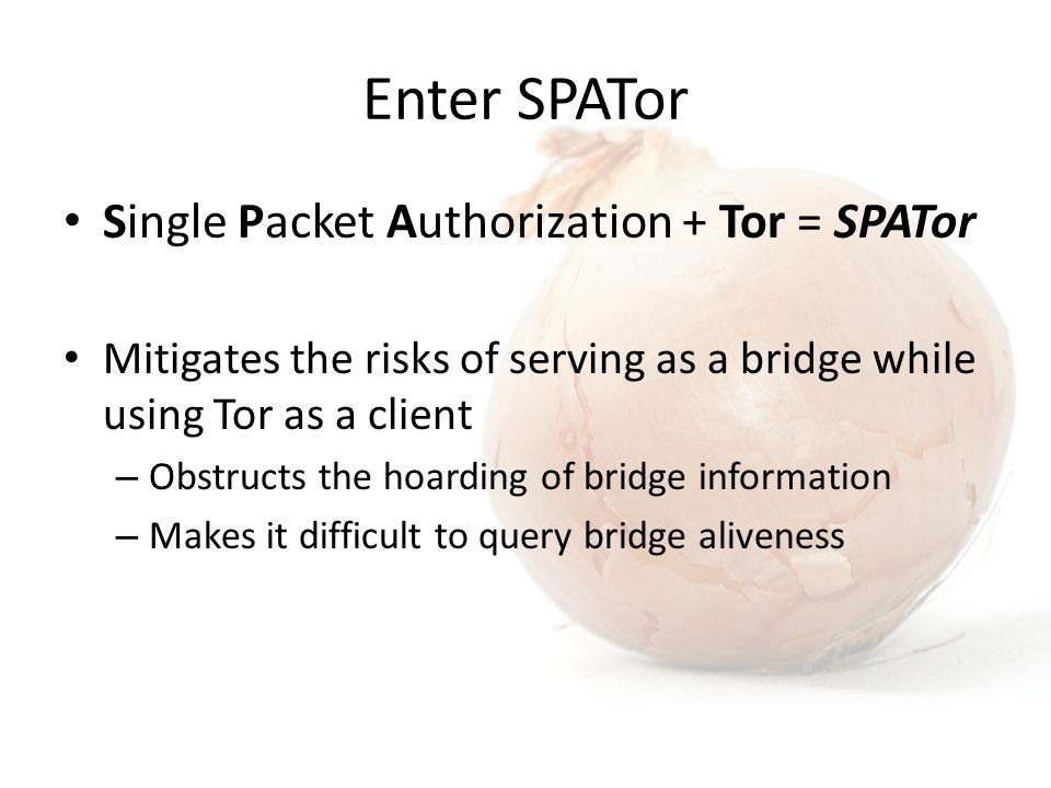 Enter SPATor Single Packet Authorization + Tor = SPATor Mitigates the risks of serving as a bridge while using Tor as a client – Obstructs the hoarding of bridge information – Makes it difficult to query bridge aliveness