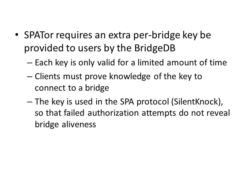 SPATor requires an extra per-bridge key be provided to users by the BridgeDB – Each key is only valid for a limited amount of time – Clients must prove knowledge of the key to connect to a bridge – The key is used in the SPA protocol (SilentKnock), so that failed authorization attempts do not reveal bridge aliveness