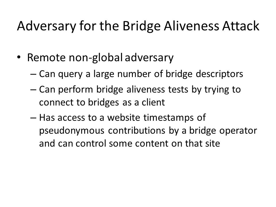 Remote non-global adversary – Can query a large number of bridge descriptors – Can perform bridge aliveness tests by trying to connect to bridges as a client – Has access to a website timestamps of pseudonymous contributions by a bridge operator and can control some content on that site Adversary for the Bridge Aliveness Attack