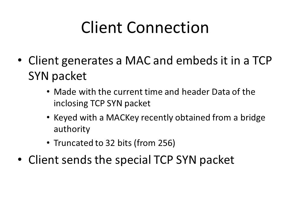 Client Connection Client generates a MAC and embeds it in a TCP SYN packet Made with the current time and header Data of the inclosing TCP SYN packet Keyed with a MACKey recently obtained from a bridge authority Truncated to 32 bits (from 256) Client sends the special TCP SYN packet