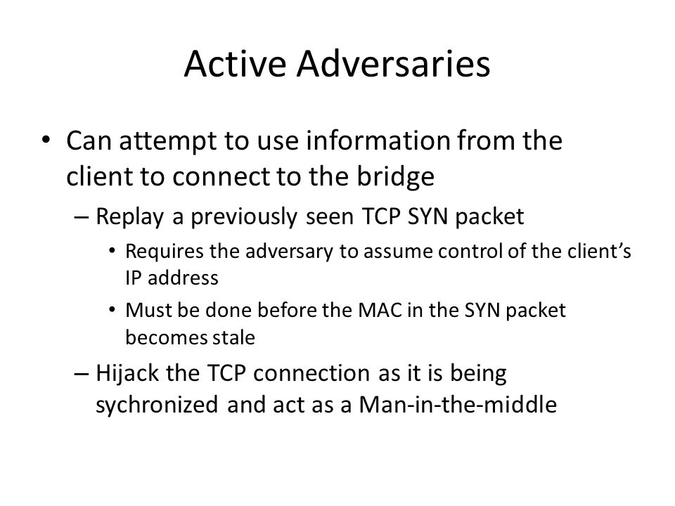 Active Adversaries Can attempt to use information from the client to connect to the bridge – Replay a previously seen TCP SYN packet Requires the adversary to assume control of the clients IP address Must be done before the MAC in the SYN packet becomes stale – Hijack the TCP connection as it is being sychronized and act as a Man-in-the-middle