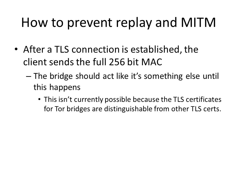 How to prevent replay and MITM After a TLS connection is established, the client sends the full 256 bit MAC – The bridge should act like its something else until this happens This isnt currently possible because the TLS certificates for Tor bridges are distinguishable from other TLS certs.