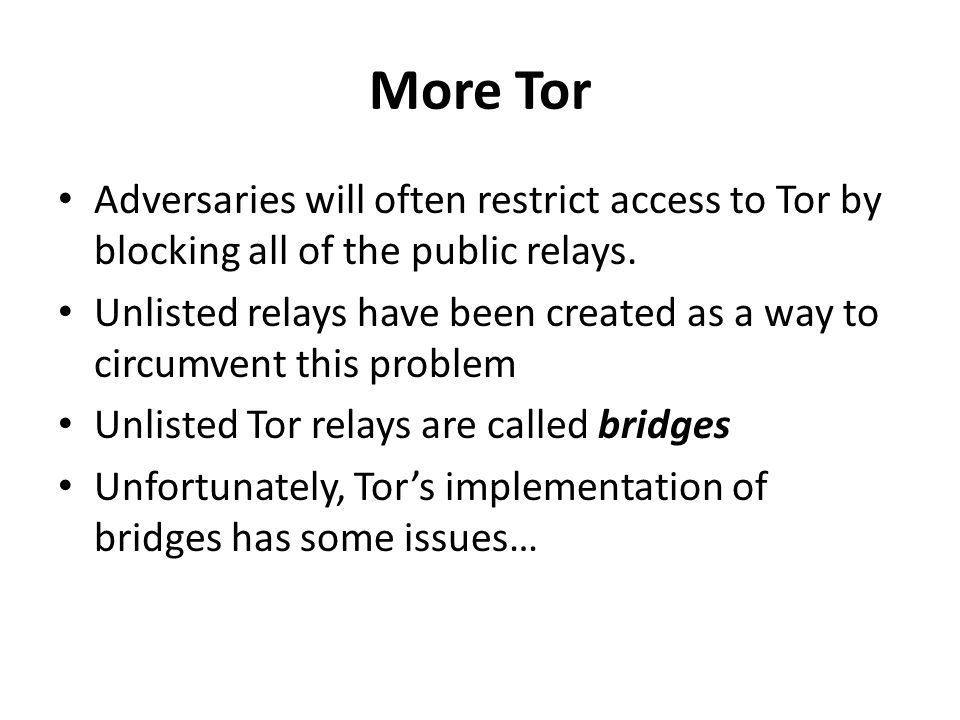 More Tor Adversaries will often restrict access to Tor by blocking all of the public relays. Unlisted relays have been created as a way to circumvent