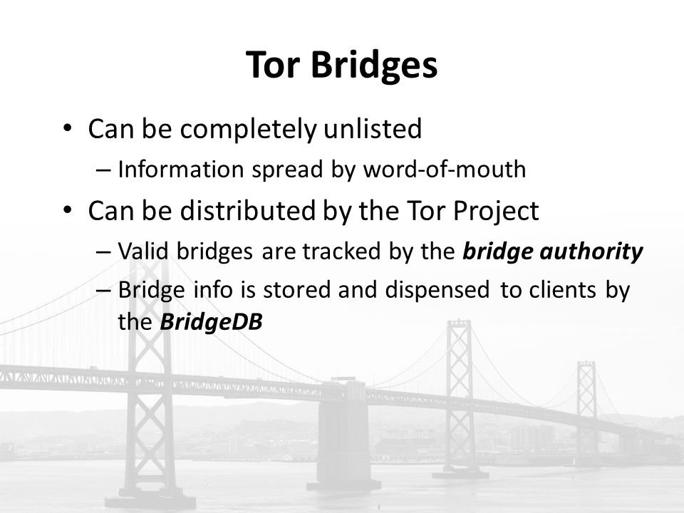 Tor Bridges Can be completely unlisted – Information spread by word-of-mouth Can be distributed by the Tor Project – Valid bridges are tracked by the bridge authority – Bridge info is stored and dispensed to clients by the BridgeDB