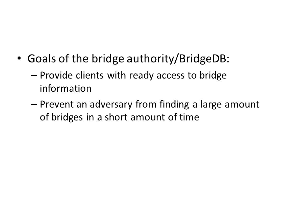Goals of the bridge authority/BridgeDB: – Provide clients with ready access to bridge information – Prevent an adversary from finding a large amount of bridges in a short amount of time