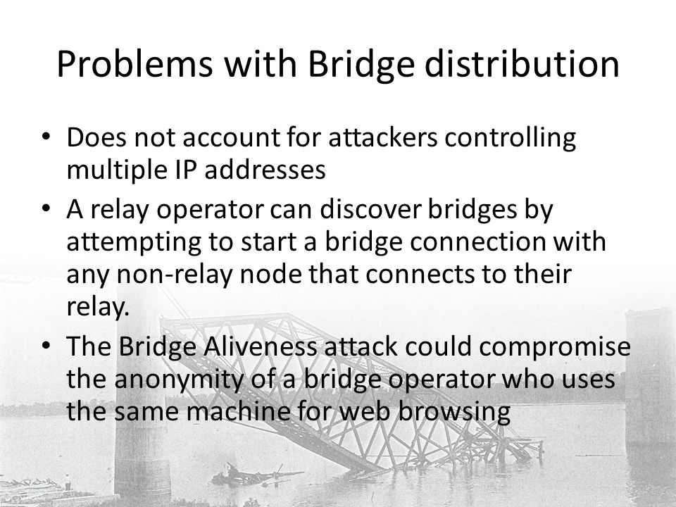 Problems with Bridge distribution Does not account for attackers controlling multiple IP addresses A relay operator can discover bridges by attempting to start a bridge connection with any non-relay node that connects to their relay.