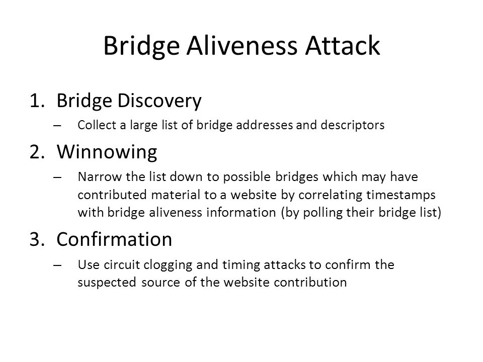 Bridge Aliveness Attack 1.Bridge Discovery – Collect a large list of bridge addresses and descriptors 2.Winnowing – Narrow the list down to possible bridges which may have contributed material to a website by correlating timestamps with bridge aliveness information (by polling their bridge list) 3.Confirmation – Use circuit clogging and timing attacks to confirm the suspected source of the website contribution