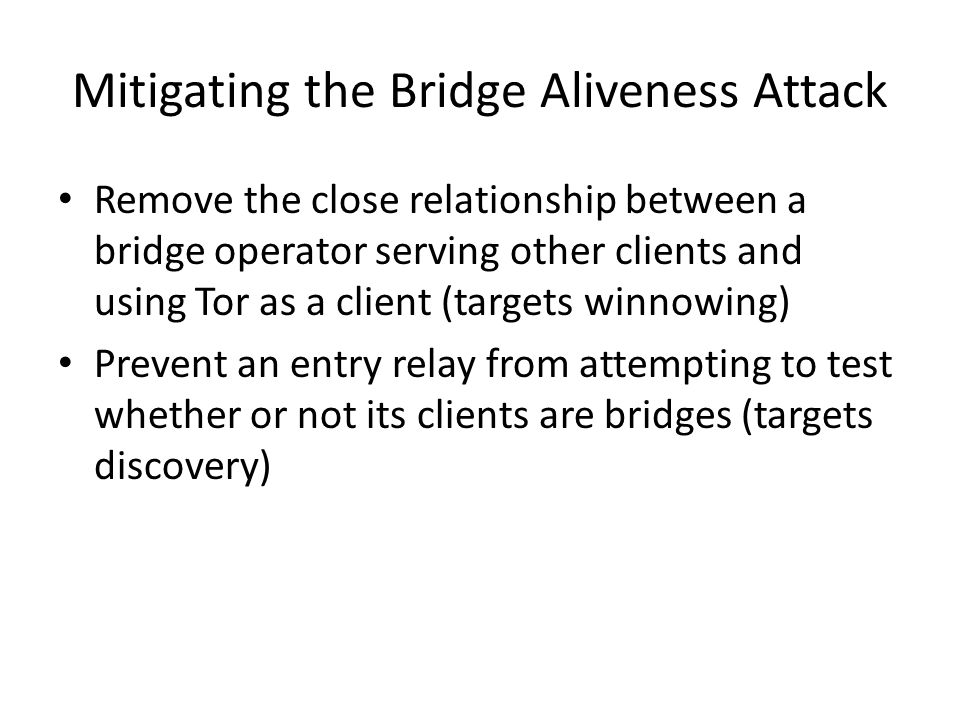 Mitigating the Bridge Aliveness Attack Remove the close relationship between a bridge operator serving other clients and using Tor as a client (targets winnowing) Prevent an entry relay from attempting to test whether or not its clients are bridges (targets discovery)